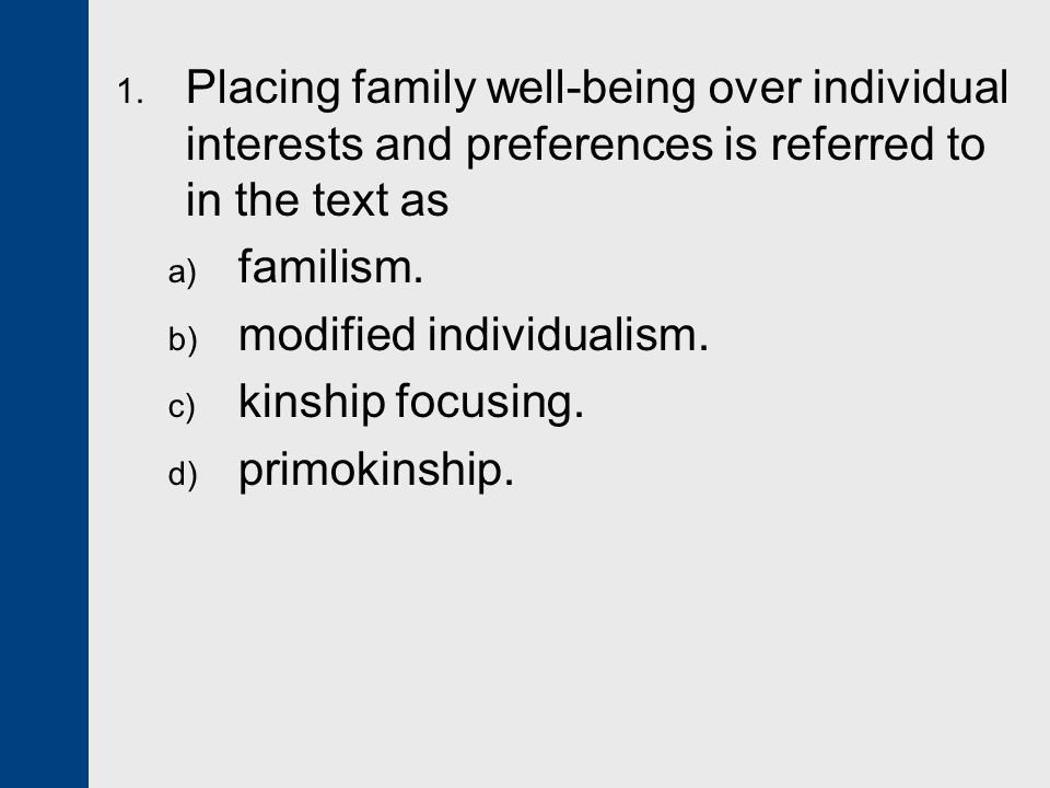 1. Placing family well-being over individual interests and preferences is referred to in the text as a) familism. b) modified individualism. c) kinshi