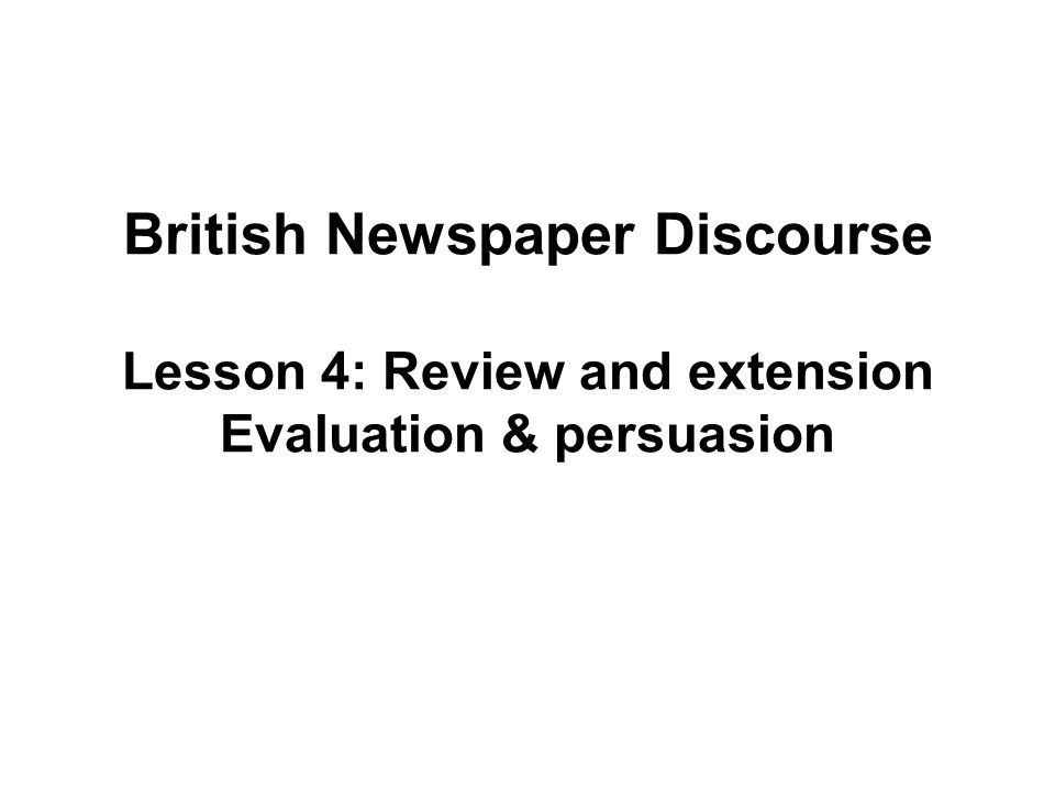 British Newspaper Discourse Lesson 4: Review and extension Evaluation & persuasion