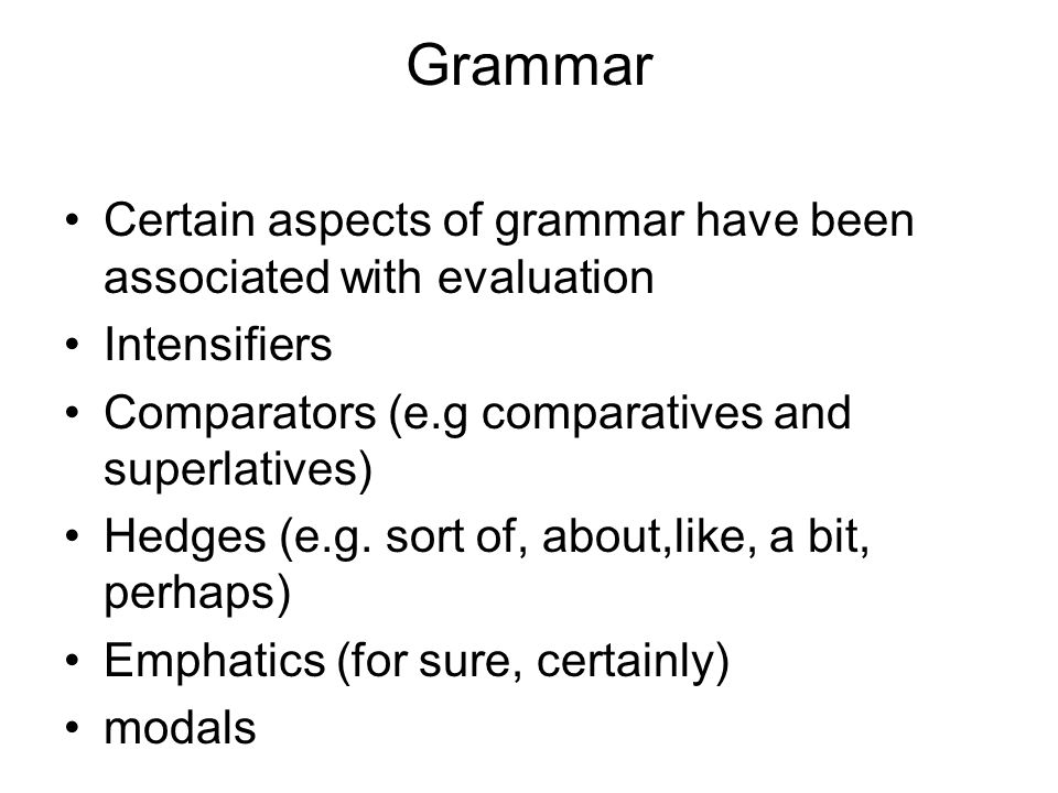 Grammar Certain aspects of grammar have been associated with evaluation Intensifiers Comparators (e.g comparatives and superlatives) Hedges (e.g.