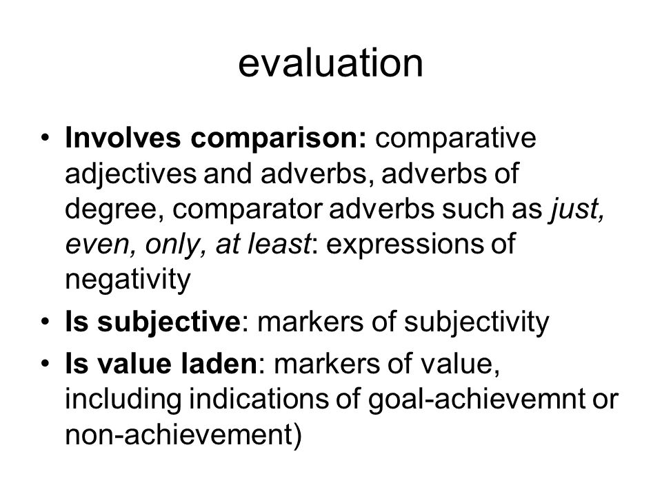 evaluation Involves comparison: comparative adjectives and adverbs, adverbs of degree, comparator adverbs such as just, even, only, at least: expressions of negativity Is subjective: markers of subjectivity Is value laden: markers of value, including indications of goal-achievemnt or non-achievement)