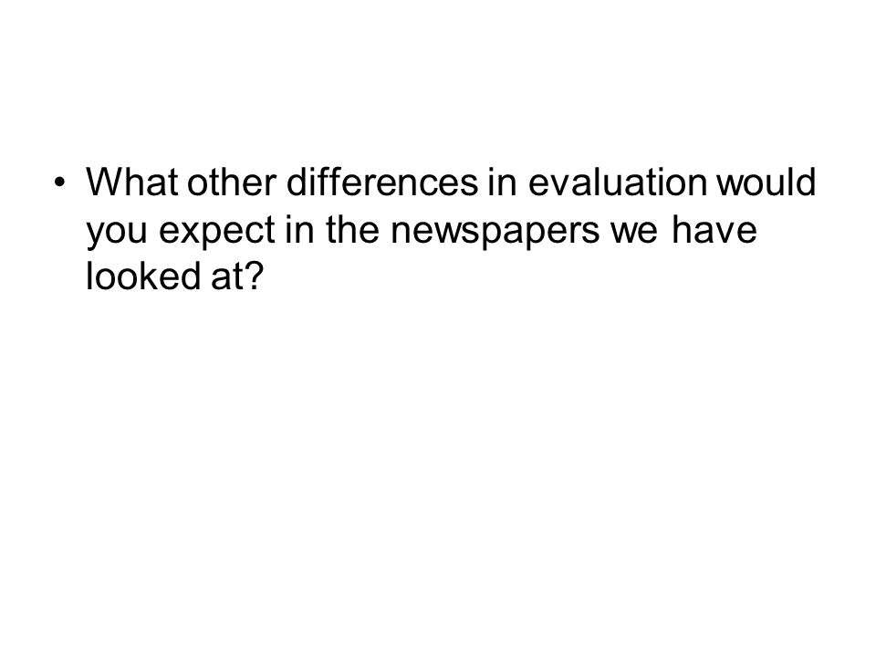 What other differences in evaluation would you expect in the newspapers we have looked at