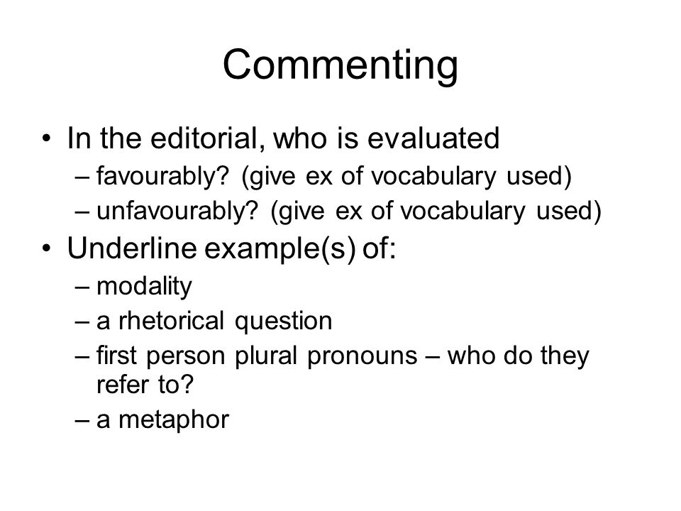 Commenting In the editorial, who is evaluated –favourably? (give ex of vocabulary used) –unfavourably? (give ex of vocabulary used) Underline example(