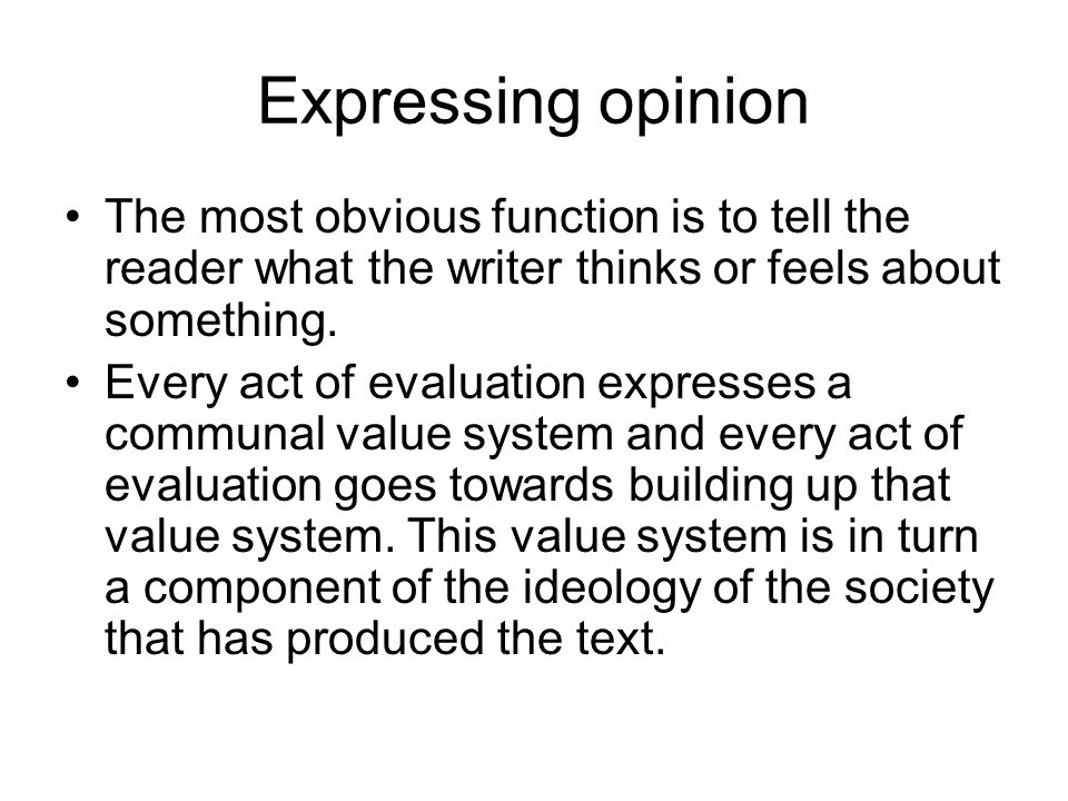 Expressing opinion The most obvious function is to tell the reader what the writer thinks or feels about something.