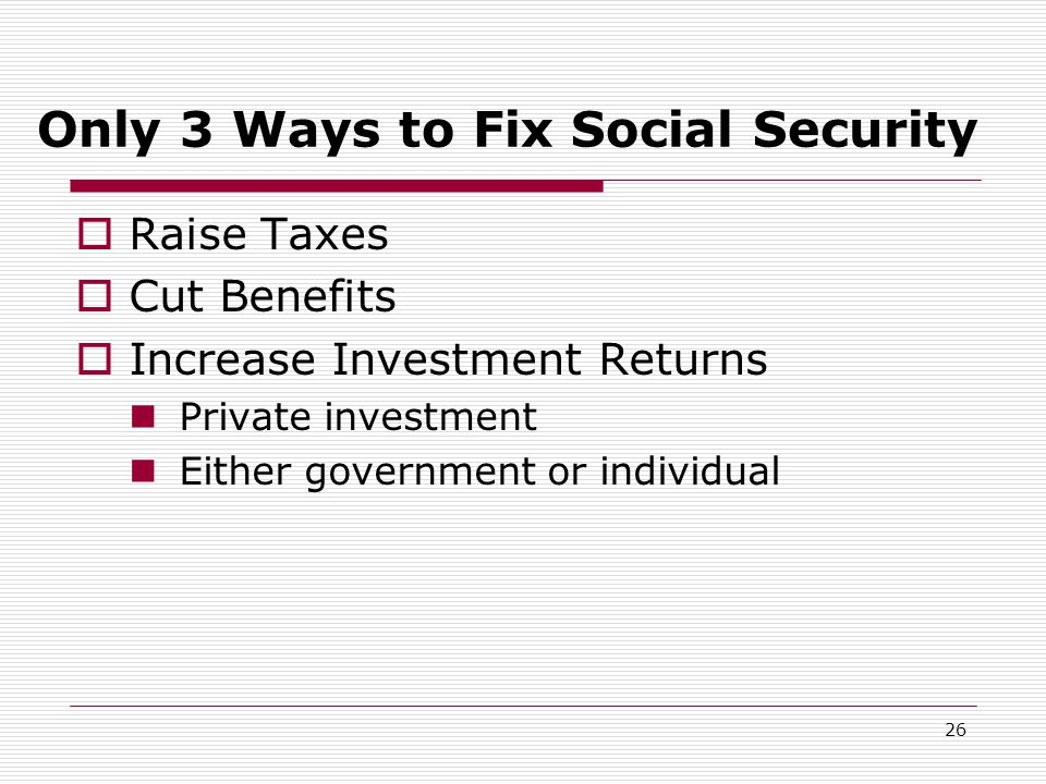 26 Only 3 Ways to Fix Social Security  Raise Taxes  Cut Benefits  Increase Investment Returns Private investment Either government or individual