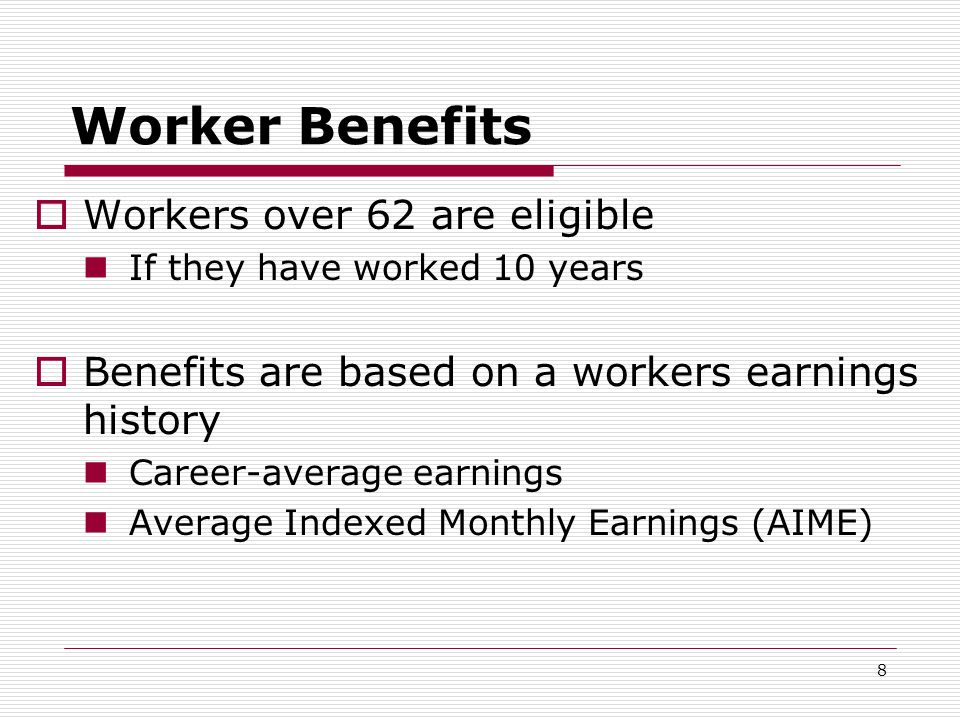 8 Worker Benefits  Workers over 62 are eligible If they have worked 10 years  Benefits are based on a workers earnings history Career-average earnings Average Indexed Monthly Earnings (AIME)