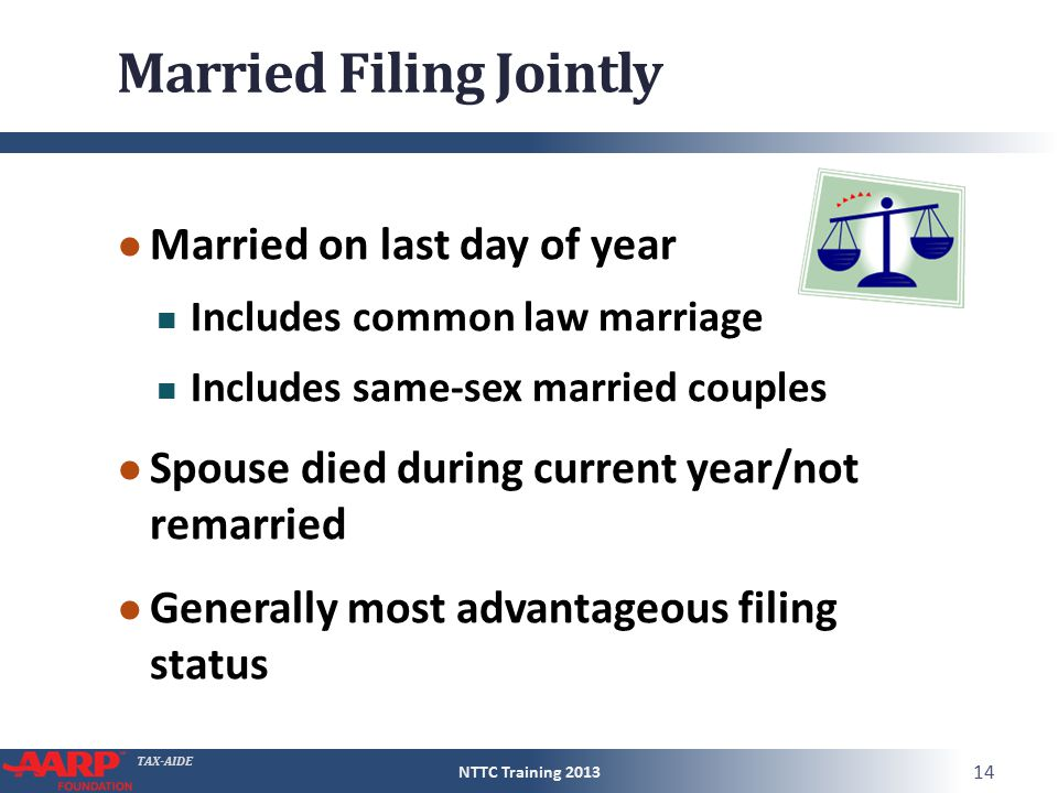TAX-AIDE Married Filing Jointly ● Married on last day of year Includes common law marriage Includes same-sex married couples ● Spouse died during current year/not remarried ● Generally most advantageous filing status NTTC Training 2013 14