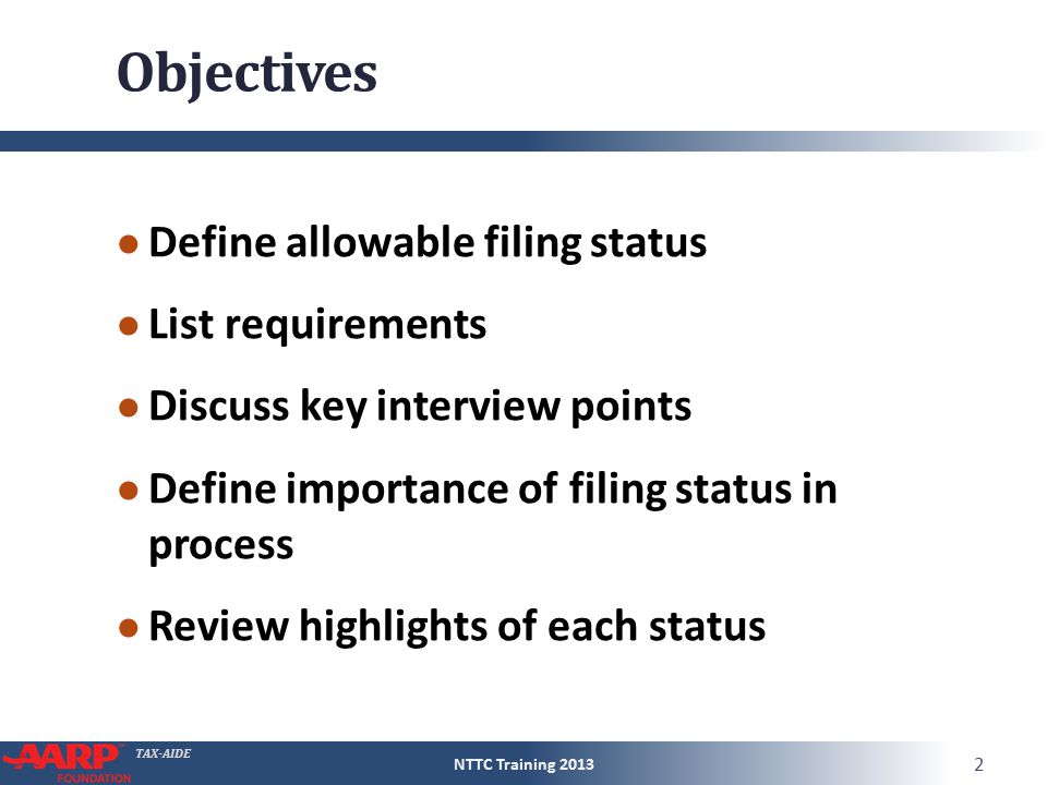 TAX-AIDE Objectives ● Define allowable filing status ● List requirements ● Discuss key interview points ● Define importance of filing status in process ● Review highlights of each status NTTC Training 2013 2