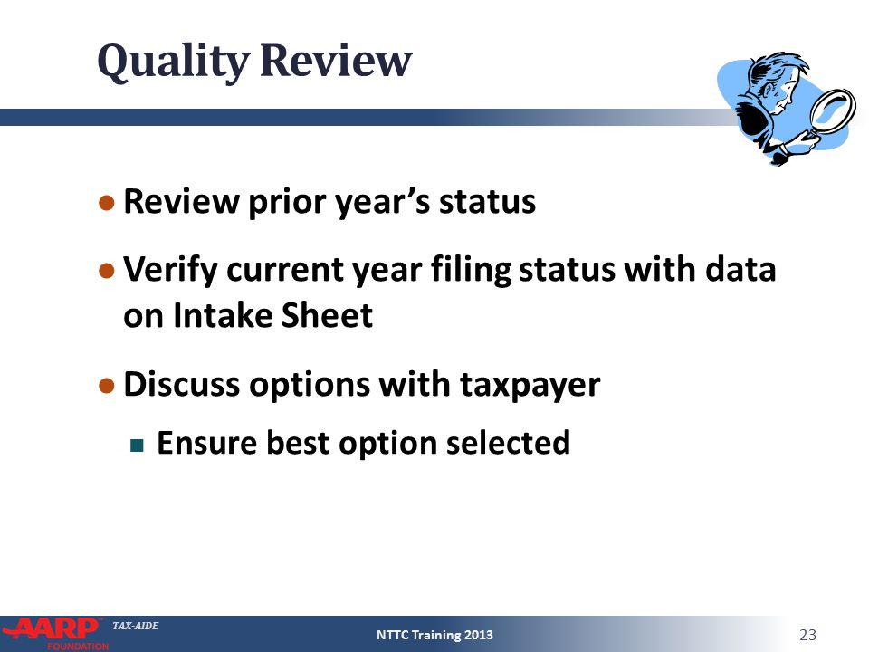 TAX-AIDE Quality Review ● Review prior year's status ● Verify current year filing status with data on Intake Sheet ● Discuss options with taxpayer Ensure best option selected NTTC Training 2013 23