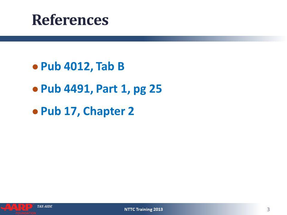 TAX-AIDE References ● Pub 4012, Tab B ● Pub 4491, Part 1, pg 25 ● Pub 17, Chapter 2 NTTC Training 2013 3