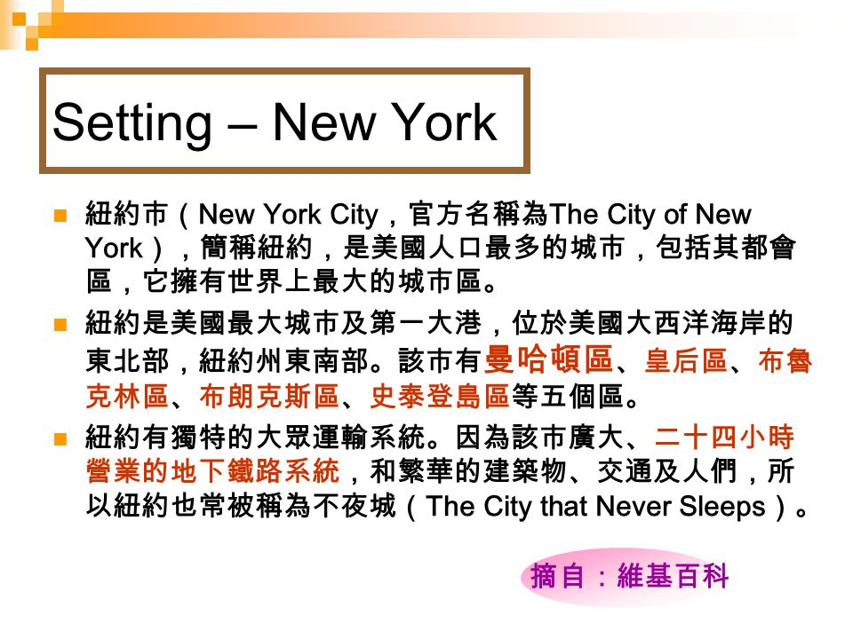 Setting – New York 紐約市( New York City ,官方名稱為 The City of New York ),簡稱紐約,是美國人口最多的城市,包括其都會 區,它擁有世界上最大的城市區。 紐約是美國最大城市及第一大港,位於美國大西洋海岸的 東北部,紐約州東南部。該市有 曼哈頓區 、皇后區、布魯 克林區、布朗克斯區、史泰登島區等五個區。 紐約有獨特的大眾運輸系統。因為該市廣大、二十四小時 營業的地下鐵路系統,和繁華的建築物、交通及人們,所 以紐約也常被稱為不夜城( The City that Never Sleeps )。 摘自:維基百科