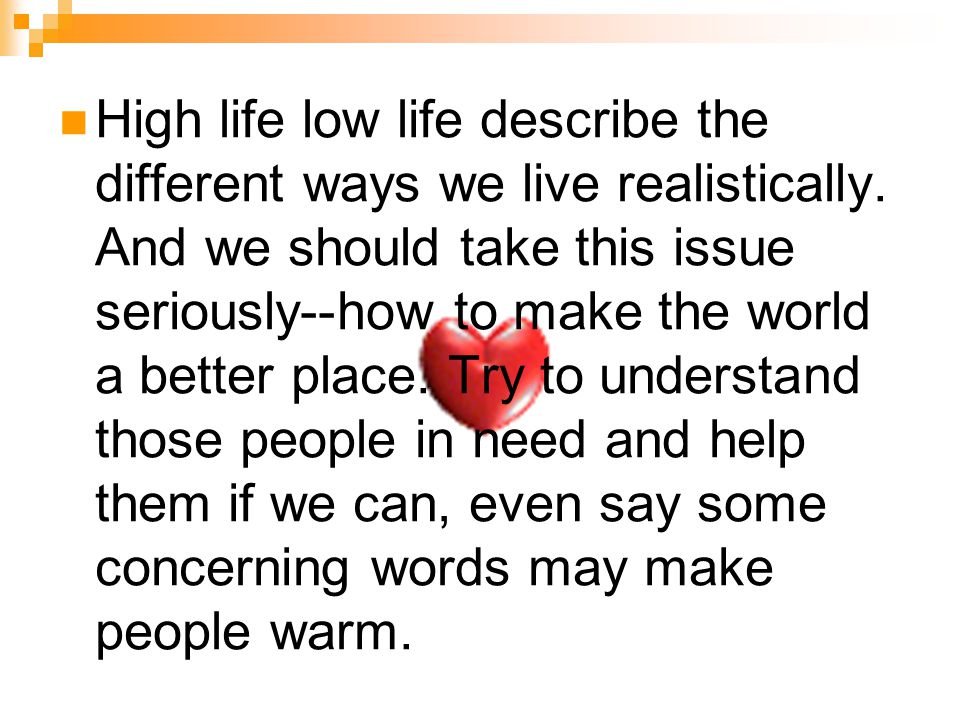 High life low life describe the different ways we live realistically. And we should take this issue seriously--how to make the world a better place. T