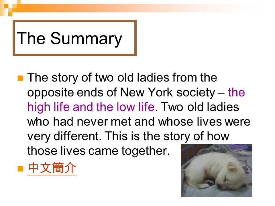 The Summary The story of two old ladies from the opposite ends of New York society – the high life and the low life.