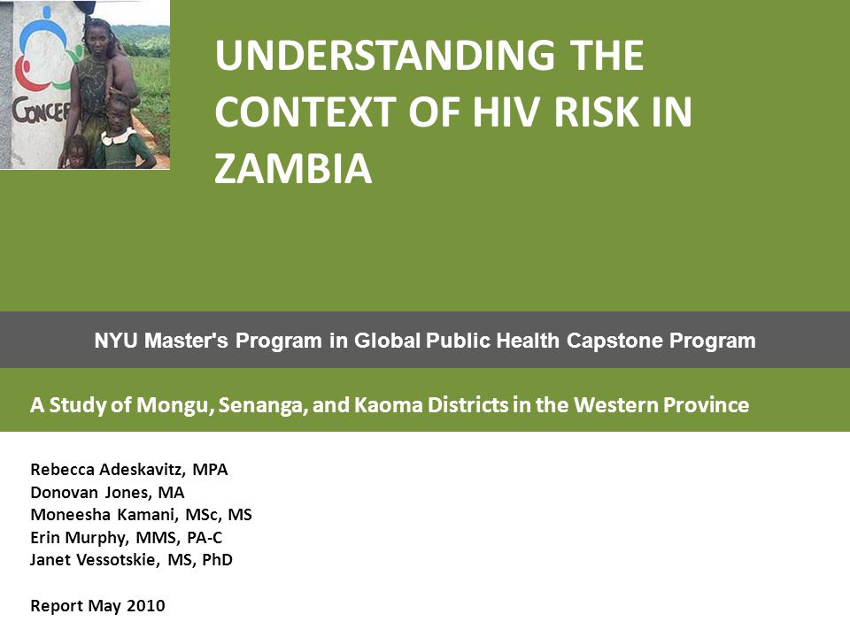 NYU Master s Program in Global Public Health Capstone Program UNDERSTANDING THE CONTEXT OF HIV RISK IN ZAMBIA A Study of Mongu, Senanga, and Kaoma Districts in the Western Province Rebecca Adeskavitz, MPA Donovan Jones, MA Moneesha Kamani, MSc, MS Erin Murphy, MMS, PA-C Janet Vessotskie, MS, PhD Report May 2010