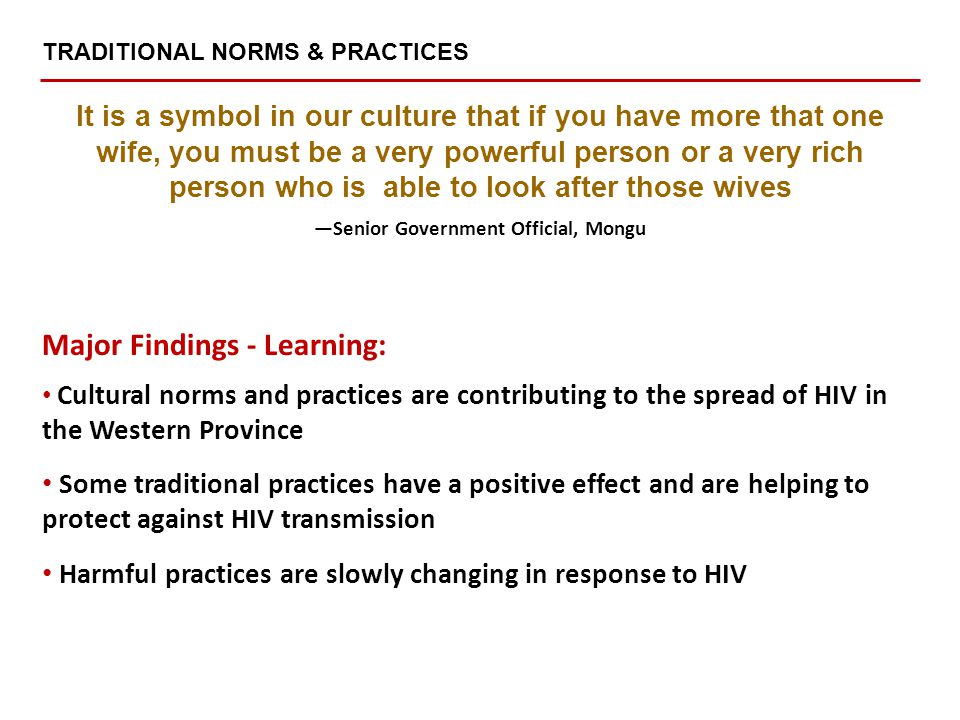 Major Findings - Learning: Cultural norms and practices are contributing to the spread of HIV in the Western Province Some traditional practices have a positive effect and are helping to protect against HIV transmission Harmful practices are slowly changing in response to HIV It is a symbol in our culture that if you have more that one wife, you must be a very powerful person or a very rich person who is able to look after those wives —Senior Government Official, Mongu TRADITIONAL NORMS & PRACTICES