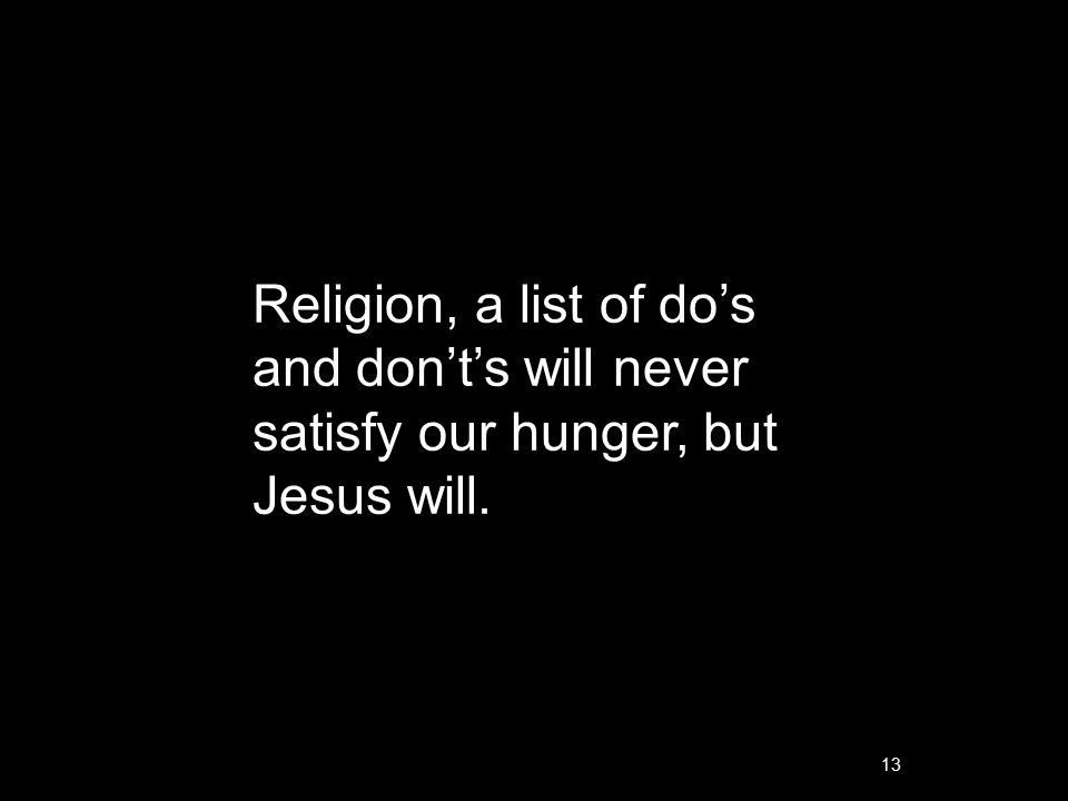 13 Religion, a list of do's and don't's will never satisfy our hunger, but Jesus will.