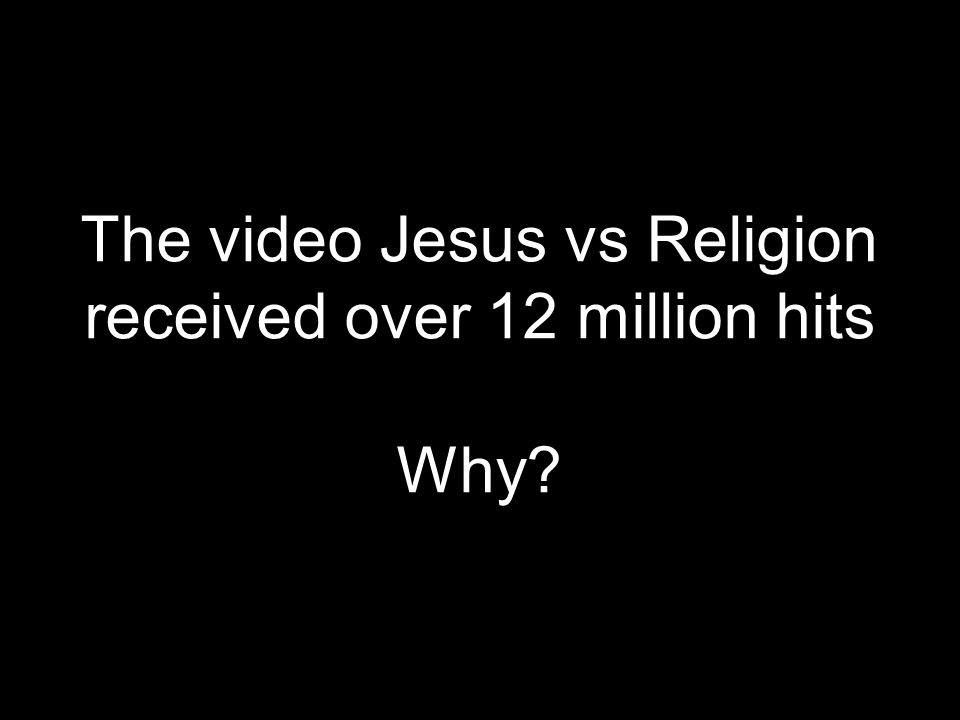 The video Jesus vs Religion received over 12 million hits Why