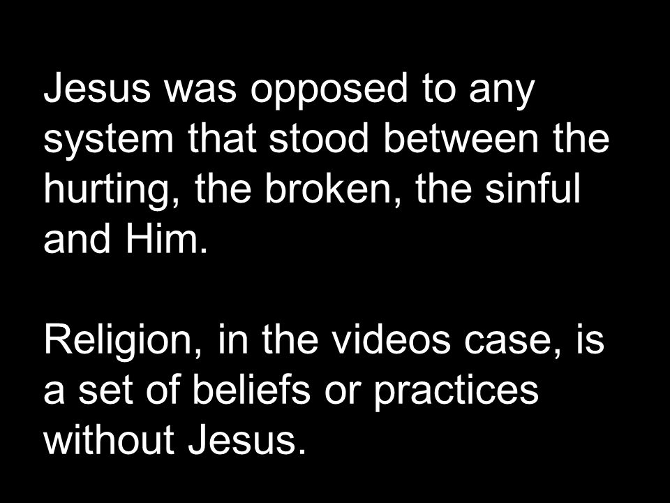 Jesus was opposed to any system that stood between the hurting, the broken, the sinful and Him.