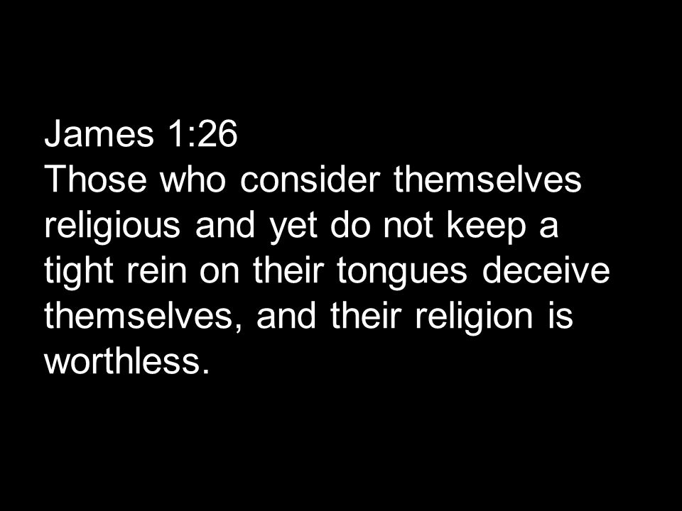 James 1:26 Those who consider themselves religious and yet do not keep a tight rein on their tongues deceive themselves, and their religion is worthless.