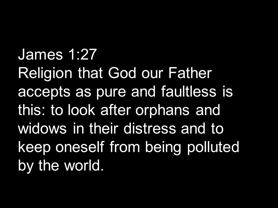 James 1:27 Religion that God our Father accepts as pure and faultless is this: to look after orphans and widows in their distress and to keep oneself
