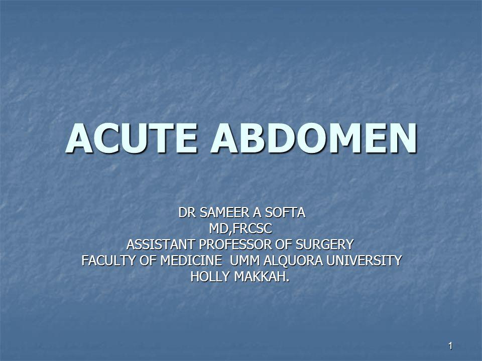 1 ACUTE ABDOMEN DR SAMEER A SOFTA MD,FRCSC ASSISTANT PROFESSOR OF SURGERY FACULTY OF MEDICINE UMM ALQUORA UNIVERSITY HOLLY MAKKAH.