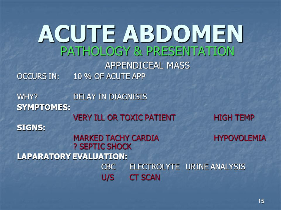 15 ACUTE ABDOMEN PATHOLOGY & PRESENTATION APPENDICEAL MASS OCCURS IN: 10 % OF ACUTE APP WHY.