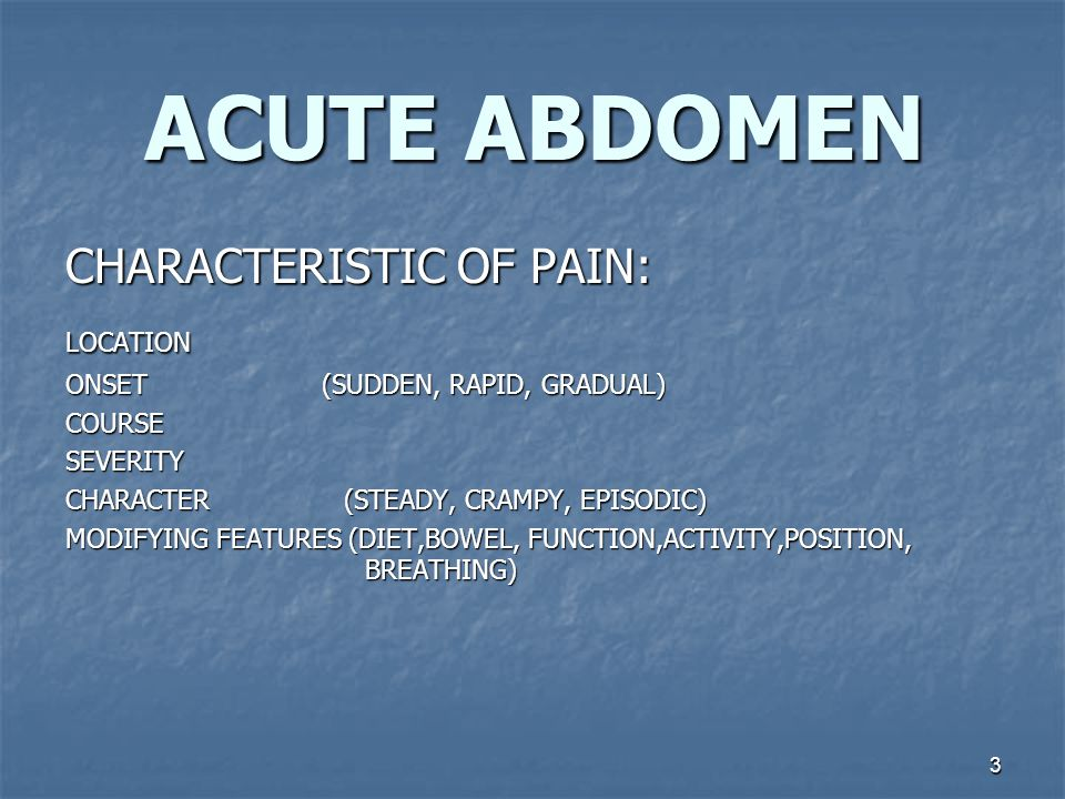 3 ACUTE ABDOMEN CHARACTERISTIC OF PAIN: LOCATION ONSET (SUDDEN, RAPID, GRADUAL) COURSESEVERITY CHARACTER (STEADY, CRAMPY, EPISODIC) MODIFYING FEATURES (DIET,BOWEL, FUNCTION,ACTIVITY,POSITION, BREATHING)