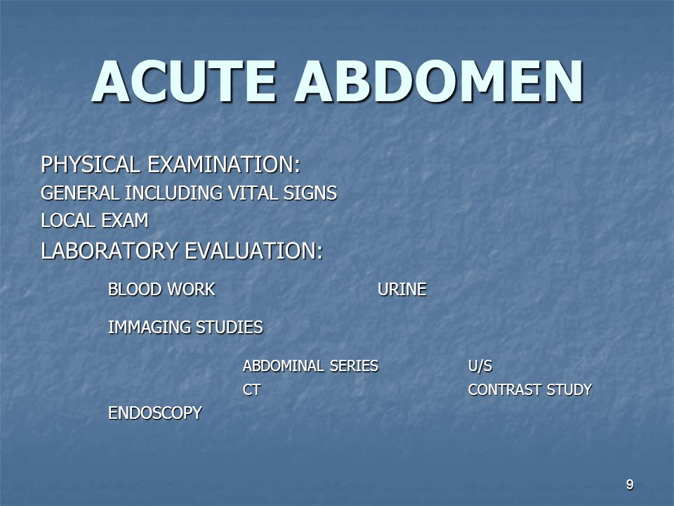 10 ACUTE ABDOMEN COMMONCAUSES OF ACUTE ABDOMINALPAIN TYPES OF EVALUATION PRESENTATIONDIAGNOSIS UPRIGHT CXR: FREEAIR DIFFUSE, SEVERE TENDERNESS; GUARDING, ABSENT BOWEL SOUND PERITONITIS GIT PERFORATION U/S, CT, BE LAPAROSCOPY MCBURNEY TENDERNESS, REBOUND;ANOREXIA APPENDICITIS U/S, AMYLASE ERCP UPPER ABD,TENDERNESS, ILEUS GREY TURNER SIGN ACUTE PANCREATITIS U/S MURPHY`S SIGN ACUTE CHOLECYSTITIS CT, INTERVAL BE LLQ TENDERNESS; REBOUND FEVER QUIET BOWEL SOUND DIVERTICULITIS ABDOMINAL SERIES, UGI NAUSEA & VOMITING ALKALOSIS BOWEL SOUND+- SMALL BOWEL OBSTRUCTION ABD, SERIES CT, ANGIOGRAPHY SEVERE PAIN BUT BENIGN ABDOMEN, BLOOD IN STOOL MESNTERIC ISCHEMIA U/S ERCP FEVER, JAUNDICE; RUQ TENDERNESS, GUARDING SEP CHOLANGITIS TRANS VAG U/S CULDOCENTESIS PREGNANCY TEST PERITONITIS; HYPOTENSION; ANEMIA, SHOCK ECTOPIC PREGNANCY U/S, CT ANGIOGRAPHY UPPER ABD TENDENESS BACK PAIN SHOCK RUPTURED AAA