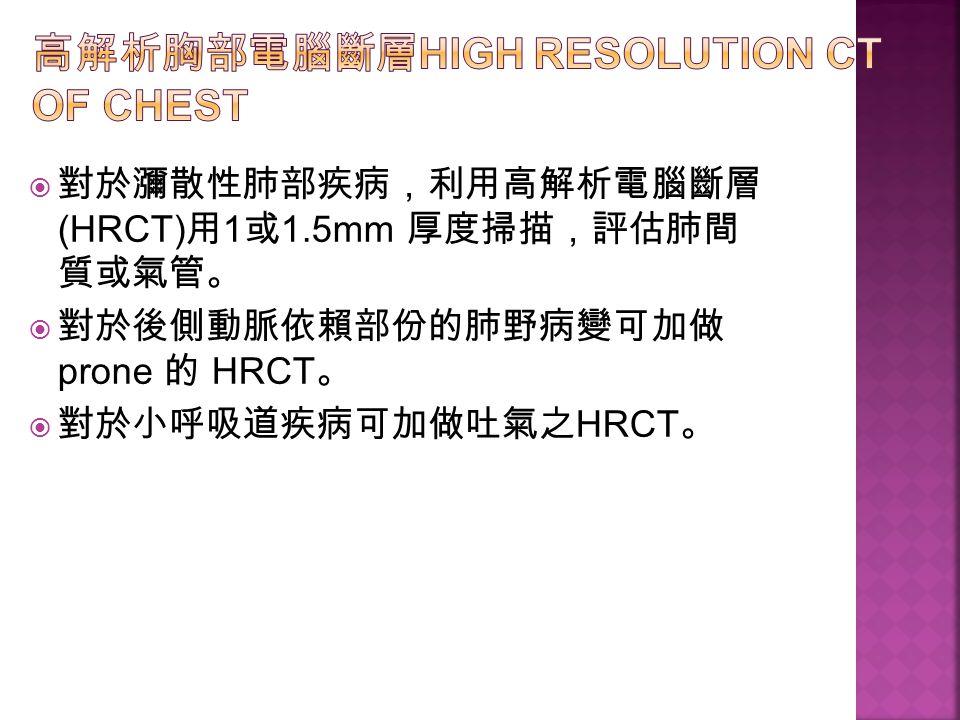  對於瀰散性肺部疾病,利用高解析電腦斷層 (HRCT) 用 1 或 1.5mm 厚度掃描,評估肺間 質或氣管。  對於後側動脈依賴部份的肺野病變可加做 prone 的 HRCT 。  對於小呼吸道疾病可加做吐氣之 HRCT 。