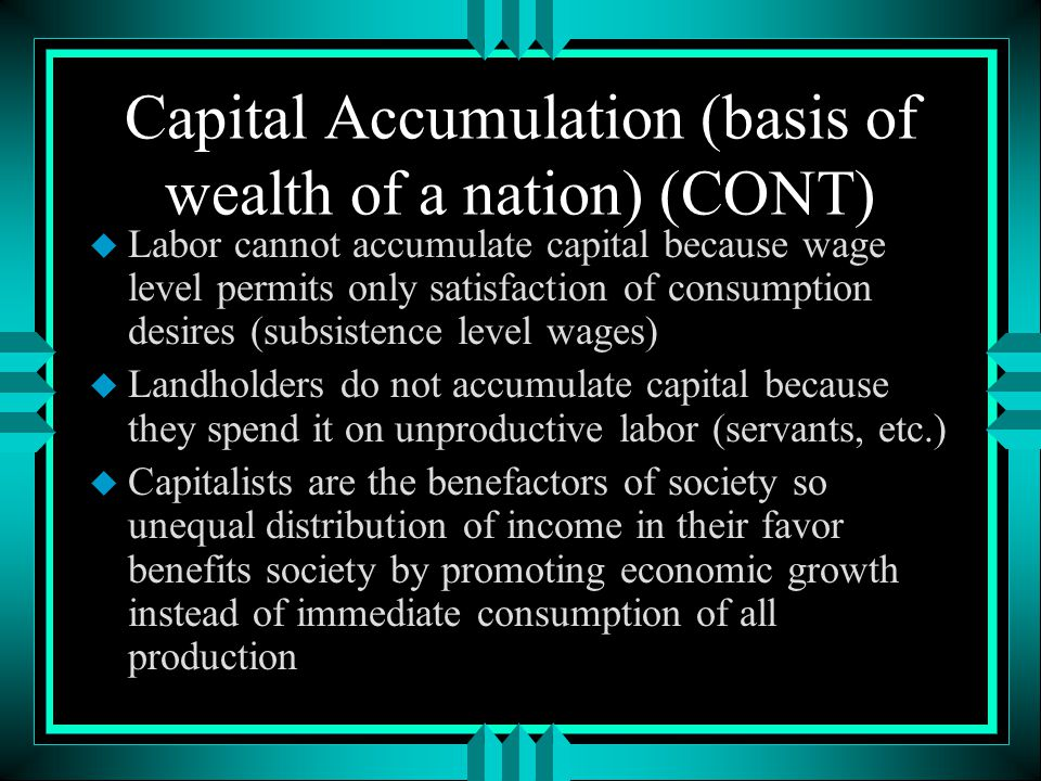 Capital Accumulation (basis of wealth of a nation) u Determines division of labor and proportion of population engaged in production u Leads to economic development u Individual self-interest plus accumulation of capital leads to optimum allocation of capital among industries