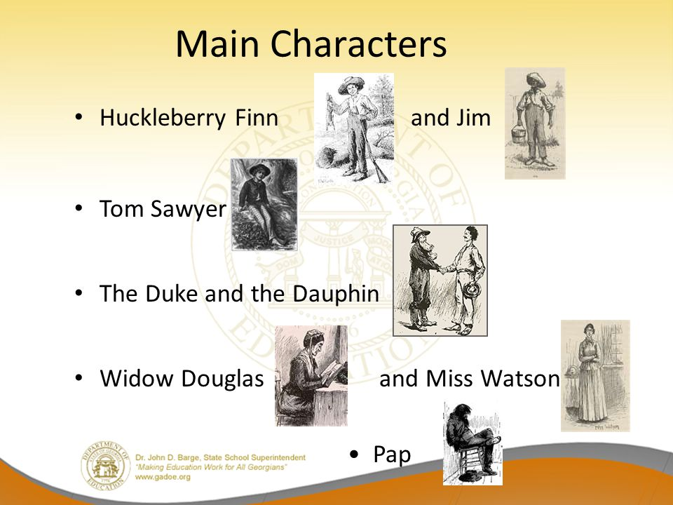 Main Characters Huckleberry Finn and Jim Tom Sawyer The Duke and the Dauphin Widow Douglas and Miss Watson Pap