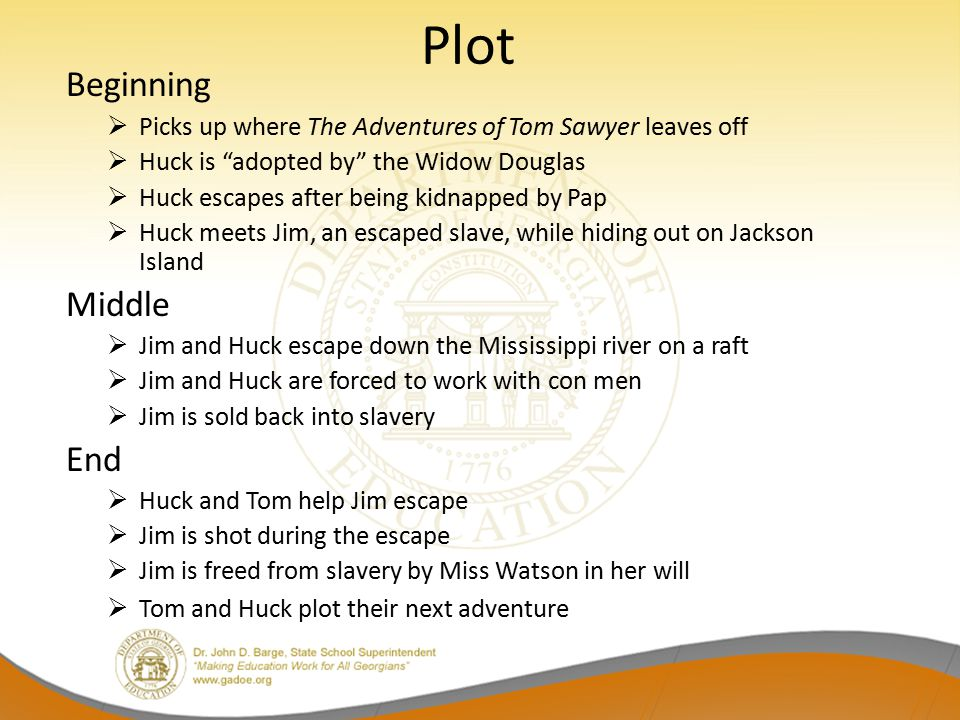 "Plot Beginning  Picks up where The Adventures of Tom Sawyer leaves off  Huck is ""adopted by"" the Widow Douglas  Huck escapes after being kidnapped"