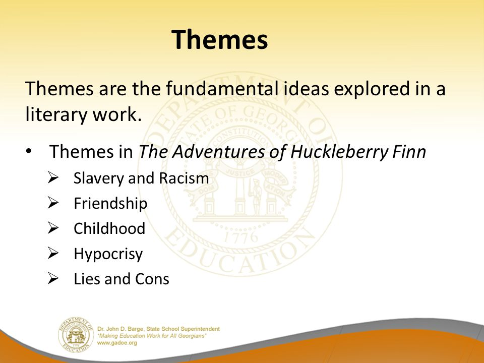 Themes Themes are the fundamental ideas explored in a literary work. Themes in The Adventures of Huckleberry Finn  Slavery and Racism  Friendship 