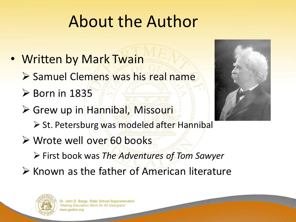 About the Author Written by Mark Twain  Samuel Clemens was his real name  Born in 1835  Grew up in Hannibal, Missouri  St. Petersburg was modeled