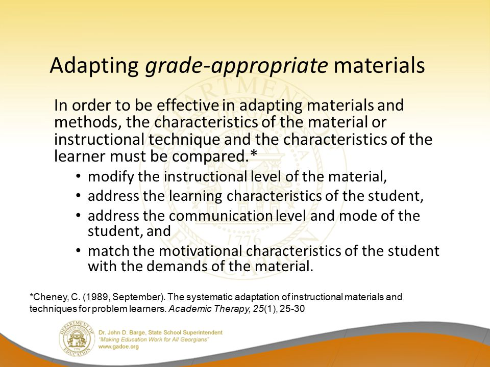 Adapting grade-appropriate materials In order to be effective in adapting materials and methods, the characteristics of the material or instructional