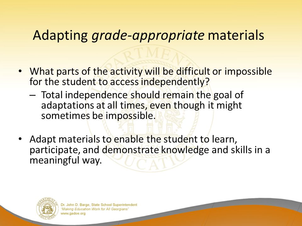 Adapting grade-appropriate materials What parts of the activity will be difficult or impossible for the student to access independently? – Total indep
