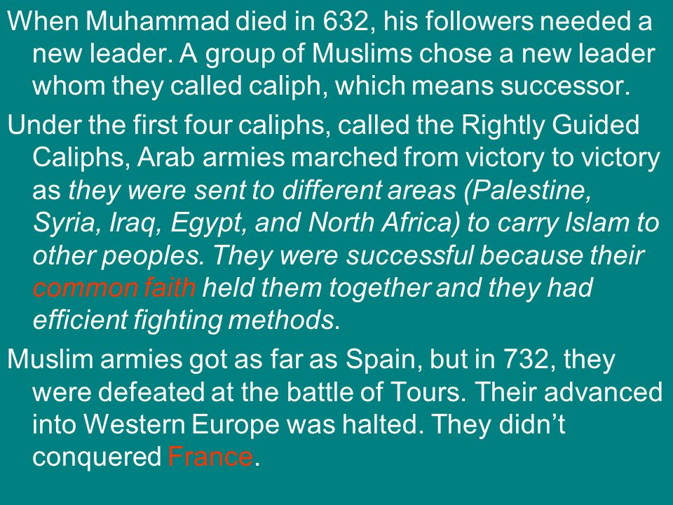 When Muhammad died in 632, his followers needed a new leader. A group of Muslims chose a new leader whom they called caliph, which means successor. Un