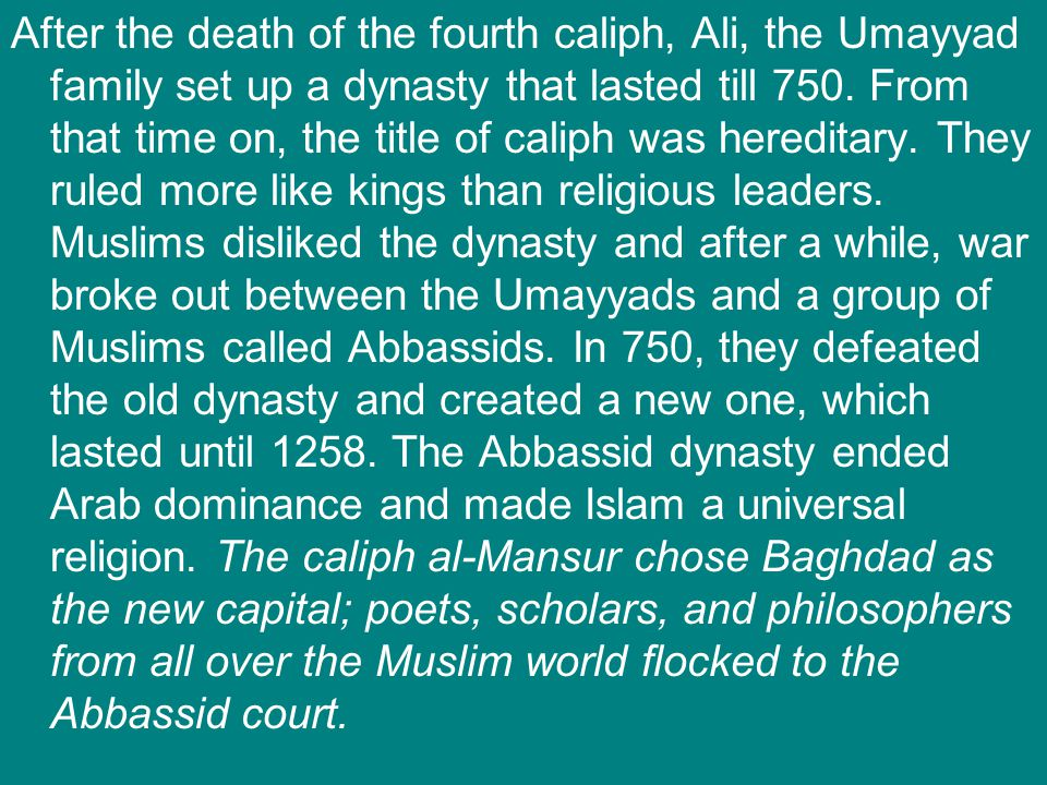 After the death of the fourth caliph, Ali, the Umayyad family set up a dynasty that lasted till 750. From that time on, the title of caliph was heredi