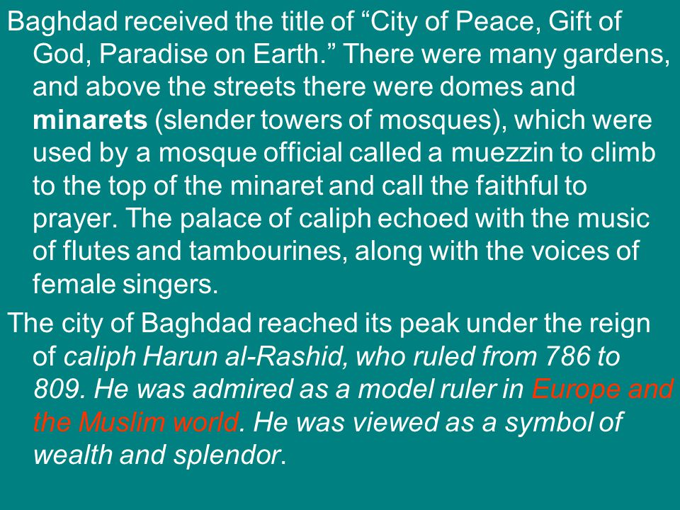 "Baghdad received the title of ""City of Peace, Gift of God, Paradise on Earth."" There were many gardens, and above the streets there were domes and min"