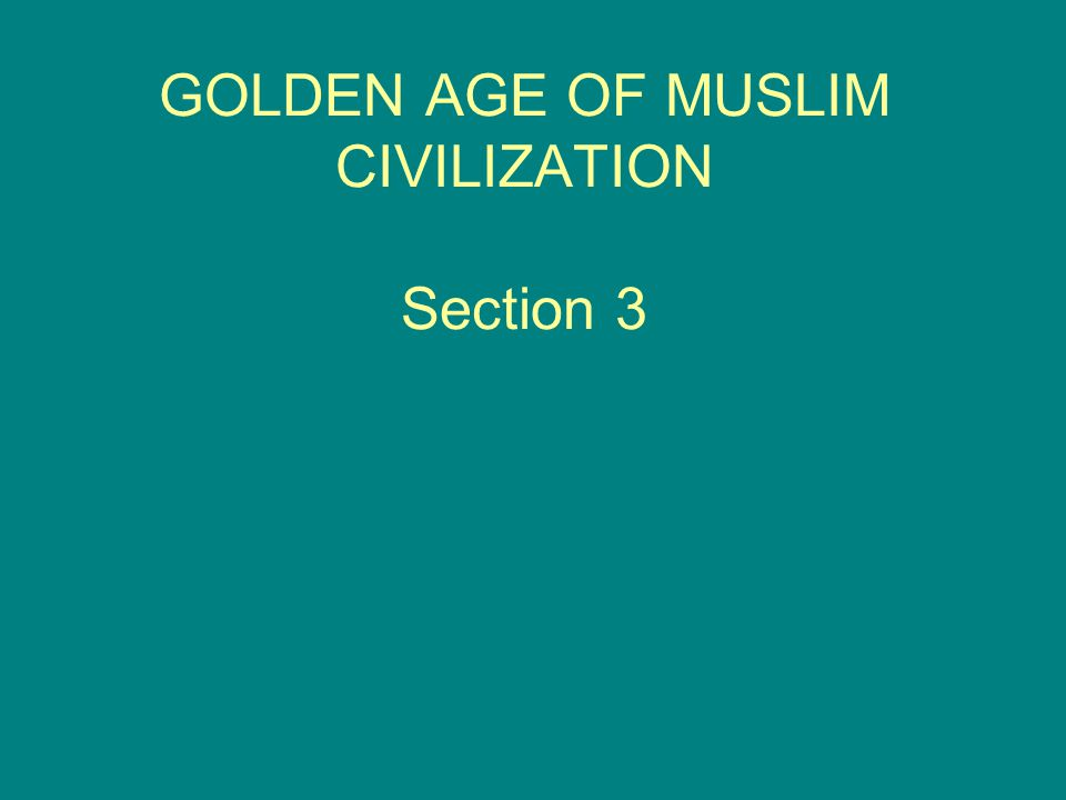 GOLDEN AGE OF MUSLIM CIVILIZATION Section 3