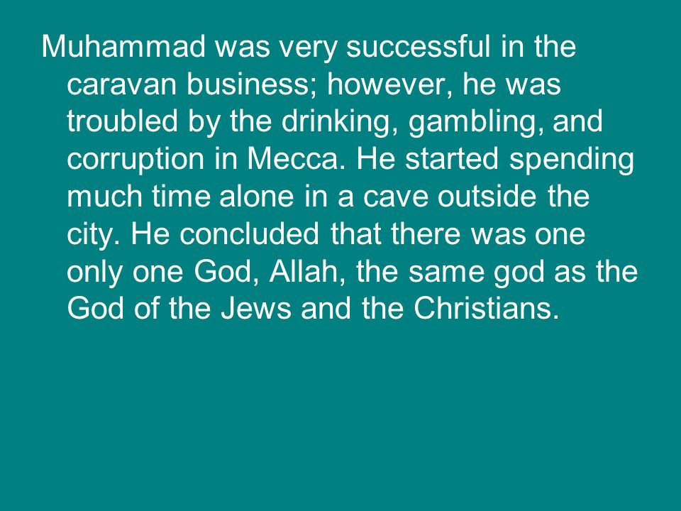 Muhammad was very successful in the caravan business; however, he was troubled by the drinking, gambling, and corruption in Mecca. He started spending