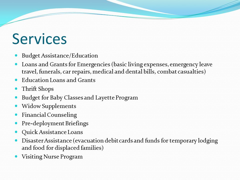 Services Budget Assistance/Education Loans and Grants for Emergencies (basic living expenses, emergency leave travel, funerals, car repairs, medical and dental bills, combat casualties) Education Loans and Grants Thrift Shops Budget for Baby Classes and Layette Program Widow Supplements Financial Counseling Pre-deployment Briefings Quick Assistance Loans Disaster Assistance (evacuation debit cards and funds for temporary lodging and food for displaced families) Visiting Nurse Program