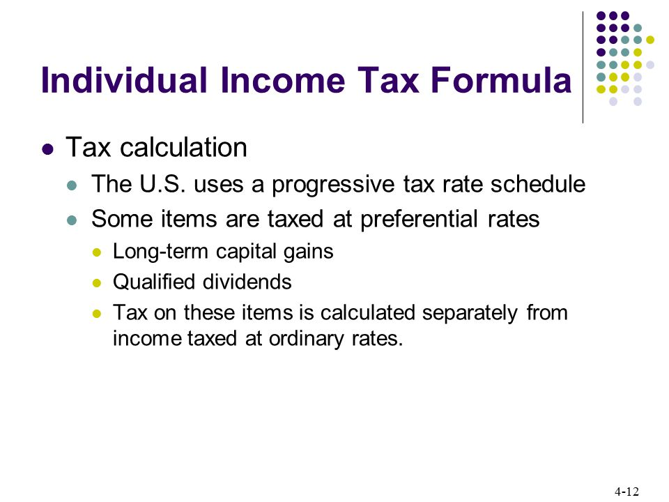 4-12 Individual Income Tax Formula Tax calculation The U.S. uses a progressive tax rate schedule Some items are taxed at preferential rates Long-term