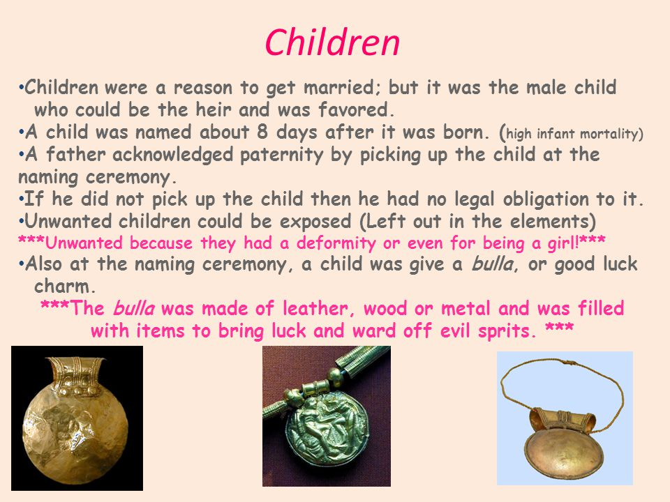 Children Children were a reason to get married; but it was the male child who could be the heir and was favored.