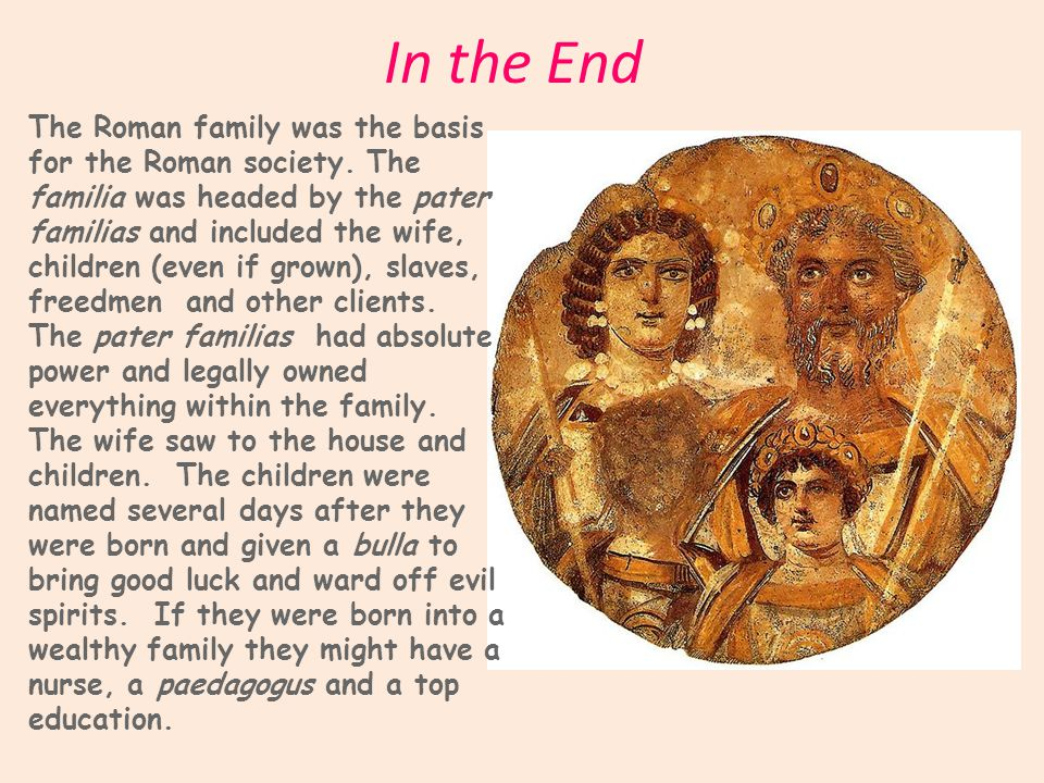 In the End The Roman family was the basis for the Roman society.