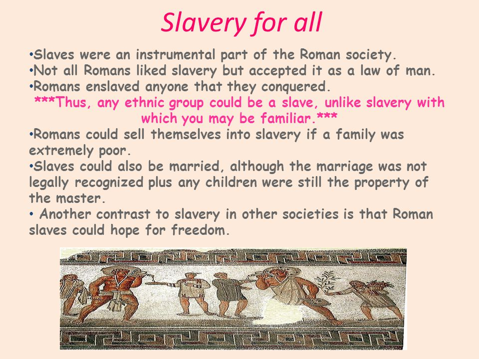 Slavery for all Slaves were an instrumental part of the Roman society.
