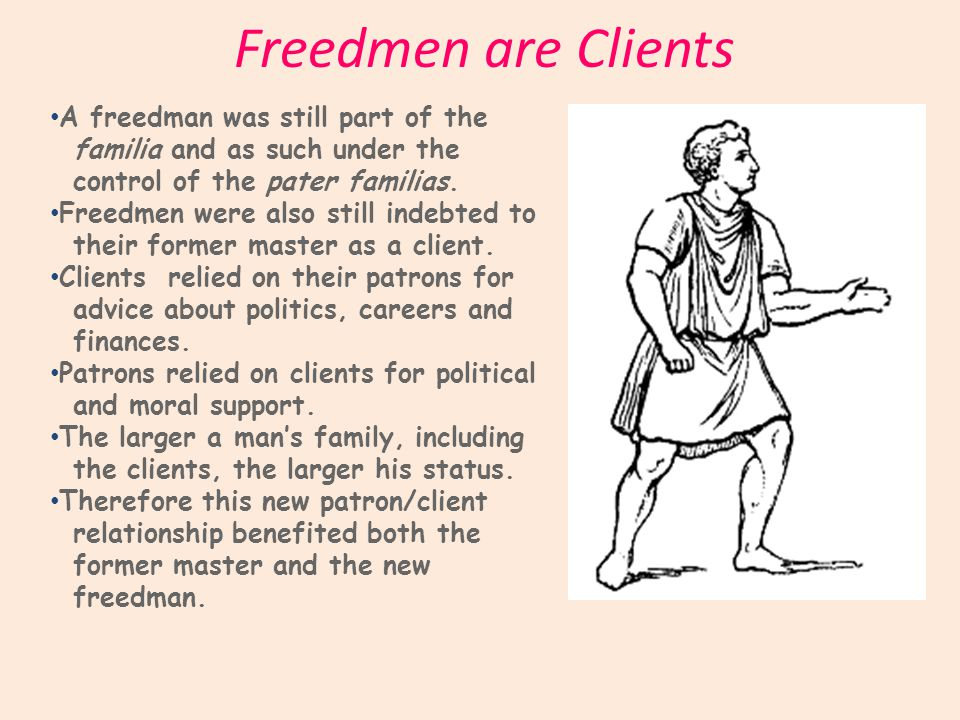 Freedmen are Clients A freedman was still part of the familia and as such under the control of the pater familias.
