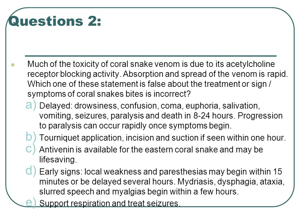 Questions 2: Much of the toxicity of coral snake venom is due to its acetylcholine receptor blocking activity.