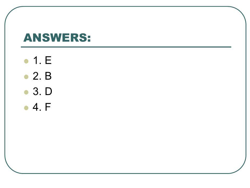 ANSWERS: 1. E 2. B 3. D 4. F