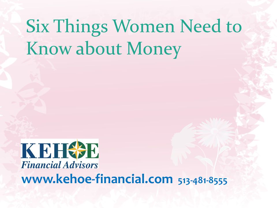 Six Things Women Need to Know about Money www.kehoe-financial.com 513-481-8555