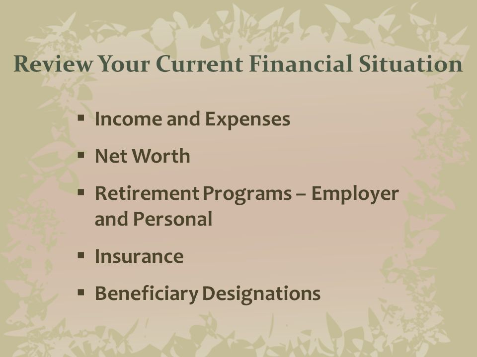 Review Your Current Financial Situation  Income and Expenses  Net Worth  Retirement Programs – Employer and Personal  Insurance  Beneficiary Designations